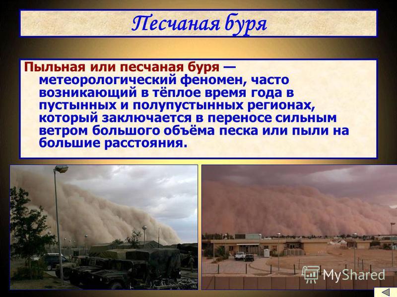 Песчаная буря Пыльная или песчаная буря метеорологический феномен, часто возникающий в тёплое время года в пустынных и полупустынных регионах, который заключается в переносе сильным ветром большого объёма песка или пыли на большие расстояния.
