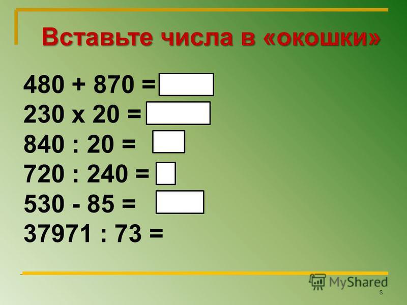 Вставьте числа в «окошки» 480 + 870 = 230 х 20 = 840 : 20 = 720 : 240 = 530 - 85 = 37971 : 73 = 3 42 8