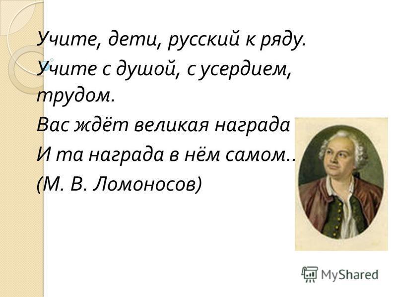 Учите, дети, русский к ряду. Учите с душой, с усердием, трудом. Вас ждёт великая награда И та награда в нём самом … ( М. В. Ломоносов )