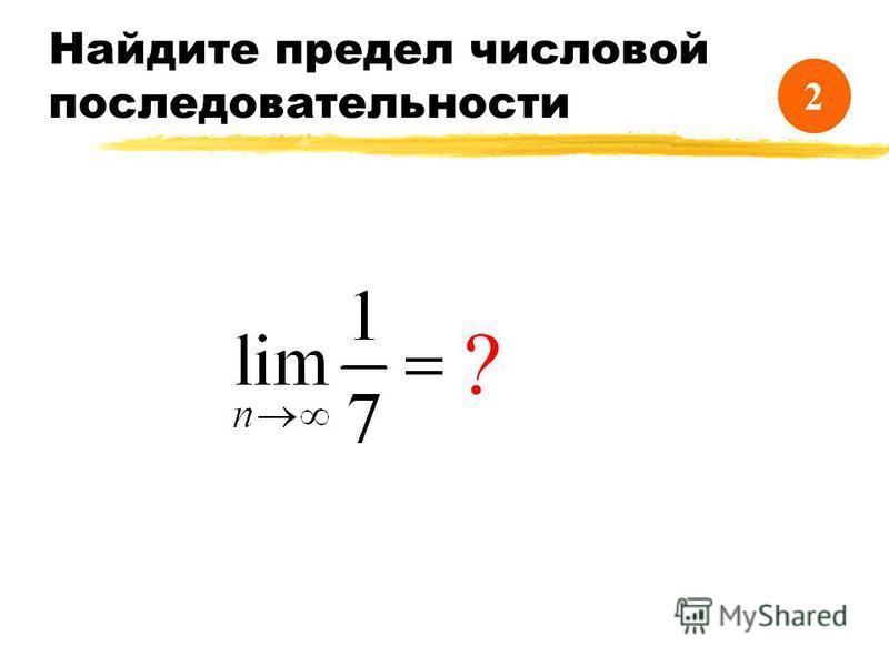 Найдите предел числовой последовательности ? 1