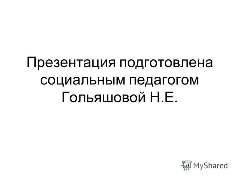 Презентация подготовлена социальным педагогом Гольяшовой Н.Е.