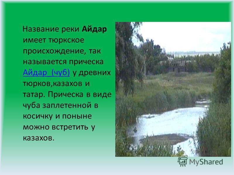 Название реки Айдар имеет тюркское происхождение, так называется прическа Айдар_(чуб) у древних тюрков,казахов и татар. Прическа в виде чуба заплетенной в косичку и поныне можно встретить у казахов. Айдар_(чуб)