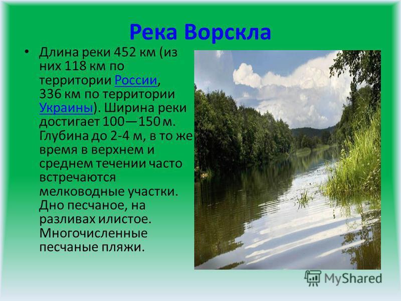 Река Ворскла Длина реки 452 км (из них 118 км по территории России, 336 км по территории Украины). Ширина реки достигает 100150 м. Глубина до 2-4 м, в то же время в верхнем и среднем течении часто встречаются мелководные участки. Дно песчаное, на раз