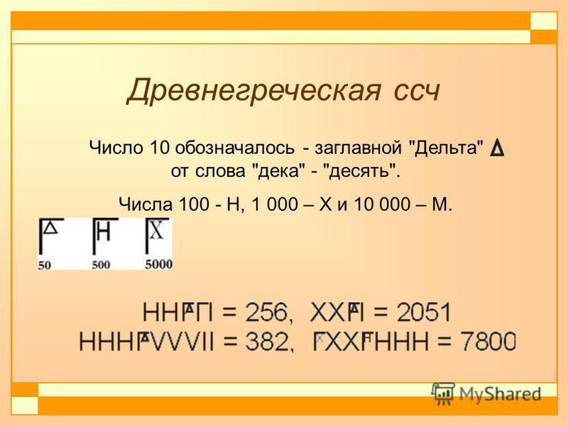 Древнегреческая сч Число 10 обозначалось - заглавной Дельта от слова дека - десять. Числа 100 - Н, 1 000 – Х и 10 000 – М.