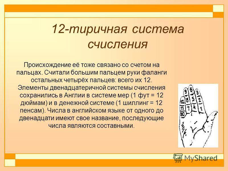 Происхождение её тоже связано со счетом на пальцах. Считали большим пальцем руки фаланги остальных четырёх пальцев: всего их 12. Элементы двенадцатеричной системы счисления сохранились в Англии в системе мер (1 фут = 12 дюймам) и в денежной системе (