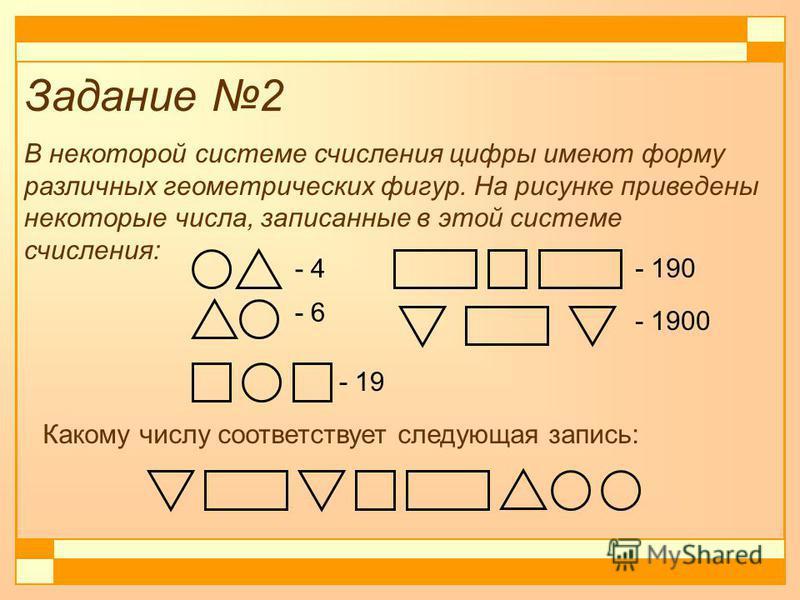Задание 2 В некоторой системе счисления цифры имеют форму различных геометрических фигур. На рисунке приведены некоторые числа, записанные в этой системе счисления: - 4 - 6 - 19 - 190 - 1900 Какому числу соответствует следующая запись: