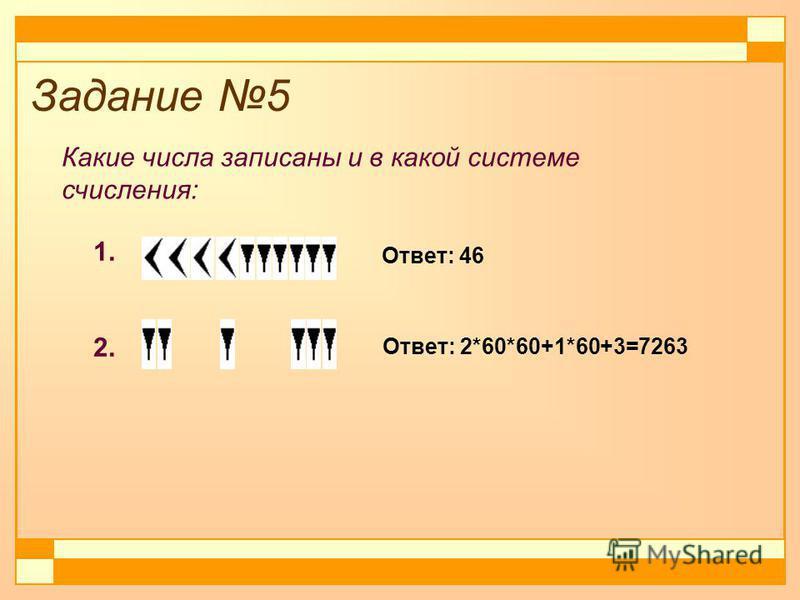 Задание 5 Какие числа записаны и в какой системе счисления: 1. 2. Ответ: 46 Ответ: 2*60*60+1*60+3=7263