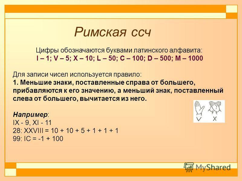Цифры обозначаются буквами латинского алфавита: I – 1; V – 5; X – 10; L – 50; C – 100; D – 500; M – 1000 Для записи чисел используется правило: 1. Меньшие знаки, поставленные справа от большего, прибавляются к его значению, а меньший знак, поставленн