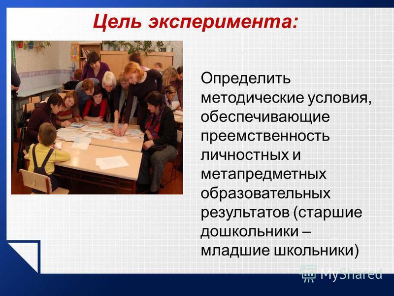 Цель эксперимента: Определить методические условия, обеспечивающие преемственность личностных и метапредметных образовательных результатов (старшие дошкольники – младшие школьники)