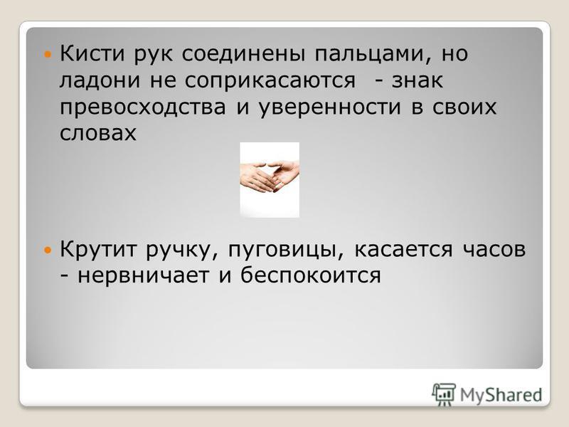 Кисти рук соединены пальцами, но ладони не соприкасаются - знак превосходства и уверенности в своих словах Крутит ручку, пуговицы, касается часов - нервничает и беспокоится