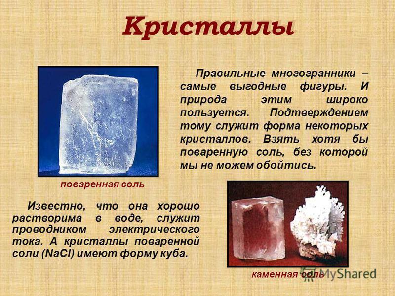 Кристаллы Известно, что она хорошо растворима в воде, служит проводником электрического тока. А кристаллы поваренной соли (NaCl) имеют форму куба. Правильные многогранники – самые выгодные фигуры. И природа этим широко пользуется. Подтверждением тому