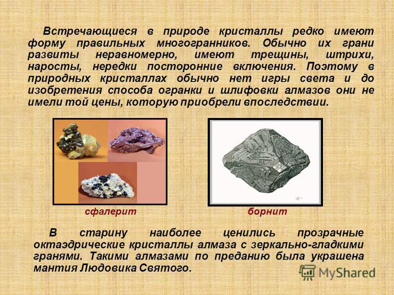 Встречающиеся в природе кристаллы редко имеют форму правильных многогранников. Обычно их грани развиты неравномерно, имеют трещины, штрихи, наросты, нередки посторонние включения. Поэтому в природных кристаллах обычно нет игры света и до изобретения