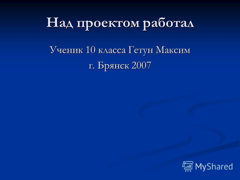 Над проектом работал Ученик 10 класса Гетун Максим г. Брянск 2007