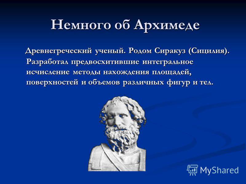 Немного об Архимеде Древнегреческий ученый. Родом Сиракуз (Сицилия). Разработал предвосхитившие интегральное исчисление методы нахождения площадей, поверхностей и объемов различных фигур и тел. Древнегреческий ученый. Родом Сиракуз (Сицилия). Разрабо