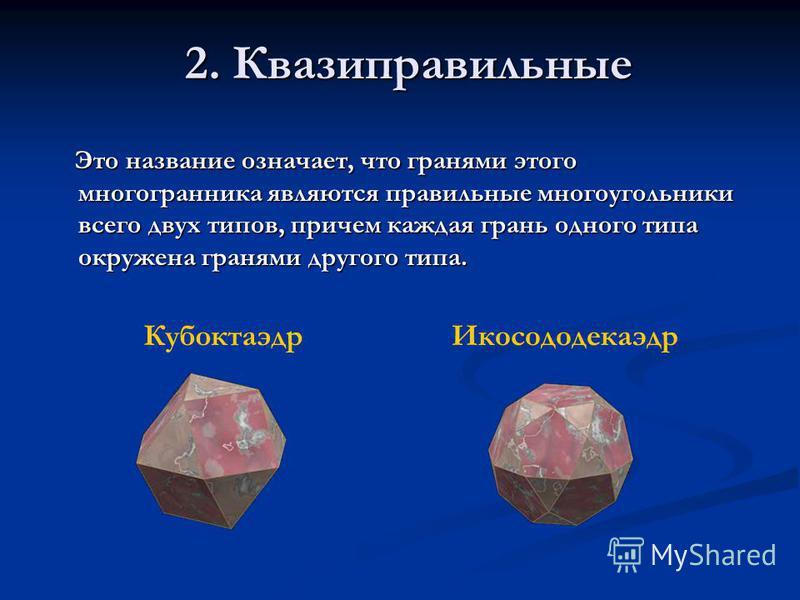 Кубоктаэдр Икосододекаэдр Это название означает, что гранями этого многогранника являются правильные многоугольники всего двух типов, причем каждая грань одного типа окружена гранями другого типа. Это название означает, что гранями этого многогранник