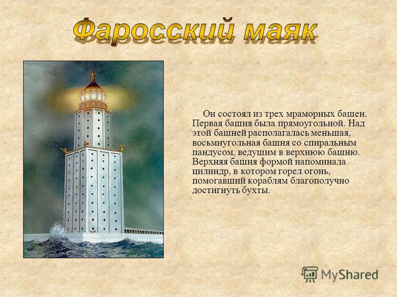 Он состоял из трех мраморных башен. Первая башня была прямоугольной. Над этой башней располагалась меньшая, восьмиугольная башня со спиральным пандусом, ведущим в верхнюю башню. Верхняя башня формой напоминала цилиндр, в котором горел огонь, помогавш