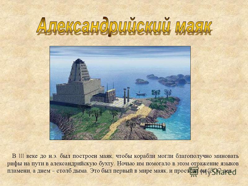 В III веке до н. э. был построен маяк, чтобы корабли могли благополучно миновать рифы на пути в александрийскую бухту. Ночью им помогало в этом отражение языков пламени, а днем - столб дыма. Это был первый в мире маяк, и простоял он 1500 лет