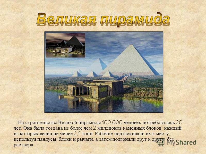 На строительство Великой пирамиды 100 000 человек потребовалось 20 лет. Она была создана из более чем 2 миллионов каменных блоков, каждый из которых весил не менее 2,5 тонн. Рабочие подтаскивали их к месту, используя пандусы, блоки и рычаги, а затем