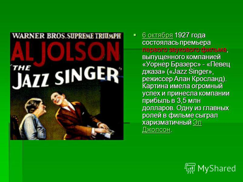 6 октября 1927 года состоялась премьера первого звукового фильма, выпущенного компанией «Уорнер Бразерс» - «Певец джаза» («Jazz Singer», режиссер Алан Кросланд). Картина имела огромный успех и принесла компании прибыль в 3,5 млн долларов. Одну из гла