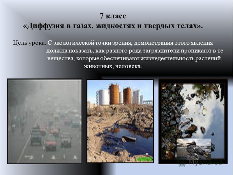7 класс «Диффузия в газах, жидкостях и твердых телах». Цель урока: С экологической точки зрения, демонстрация этого явления должна показать, как разного рода загрязнители проникают в те вещества, которые обеспечивают жизнедеятельность растений, живот
