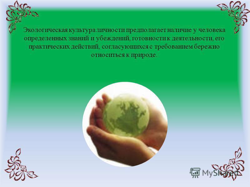 Экологическая культура личности предполагает наличие у человека определенных знаний и убеждений, готовности к деятельности, его практических действий, согласующихся с требованием бережно относиться к природе.