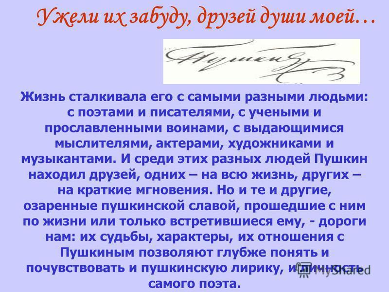 Жизнь сталкивала его с самыми разными людьми: с поэтами и писателями, с учеными и прославленными воинами, с выдающимися мыслителями, актерами, художниками и музыкантами. И среди этих разных людей Пушкин находил друзей, одних – на всю жизнь, других –