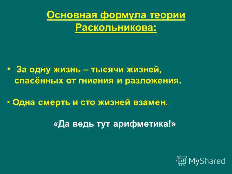 Основная формула теории Раскольникова: За одну жизнь – тысячи жизней, спасённых от гниения и разложения. Одна смерть и сто жизней взамен. «Да ведь тут арифметика!»