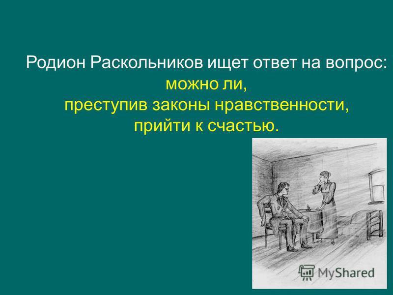 Родион Раскольников ищет ответ на вопрос: можно ли, преступив законы нравственности, прийти к счастью.
