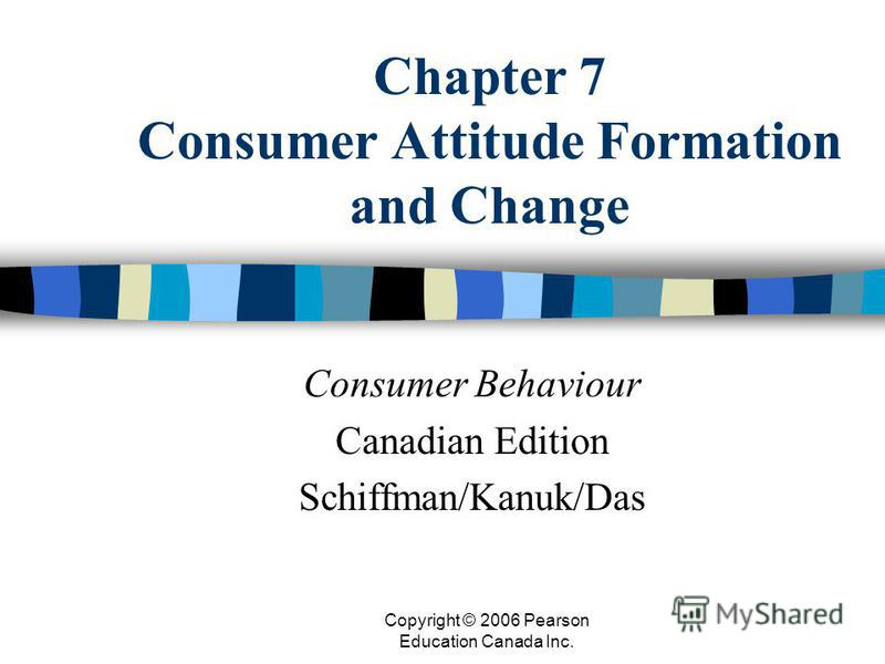 Copyright © 2006 Pearson Education Canada Inc. Chapter 7 Consumer Attitude Formation and Change Consumer Behaviour Canadian Edition Schiffman/Kanuk/Das