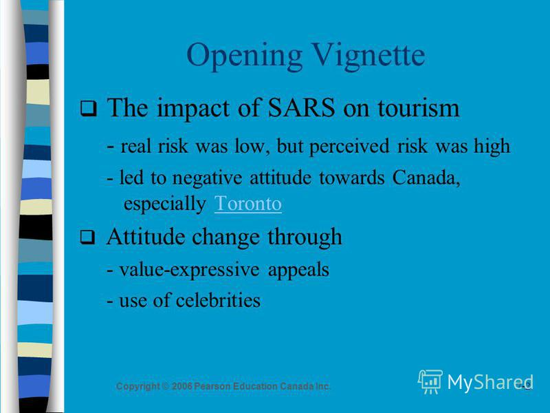 7-2 Copyright © 2006 Pearson Education Canada Inc. Opening Vignette The impact of SARS on tourism - real risk was low, but perceived risk was high - led to negative attitude towards Canada, especially TorontoToronto Attitude change through - value-ex