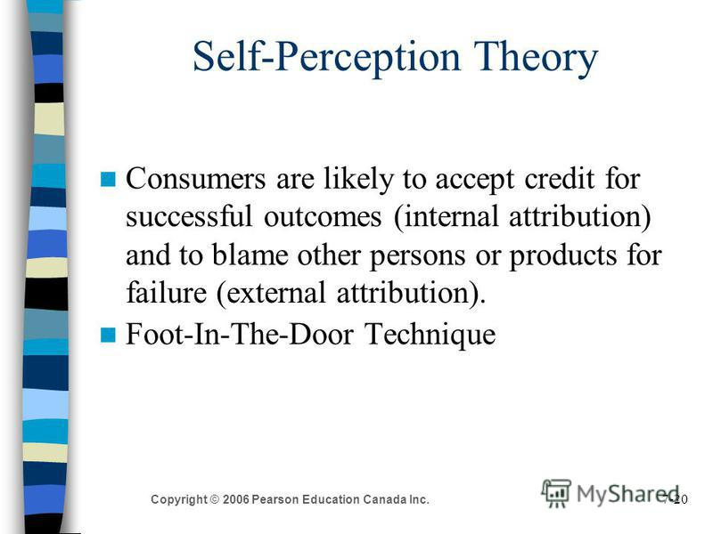 7-20 Copyright © 2006 Pearson Education Canada Inc. Self-Perception Theory Consumers are likely to accept credit for successful outcomes (internal attribution) and to blame other persons or products for failure (external attribution). Foot-In-The-Doo