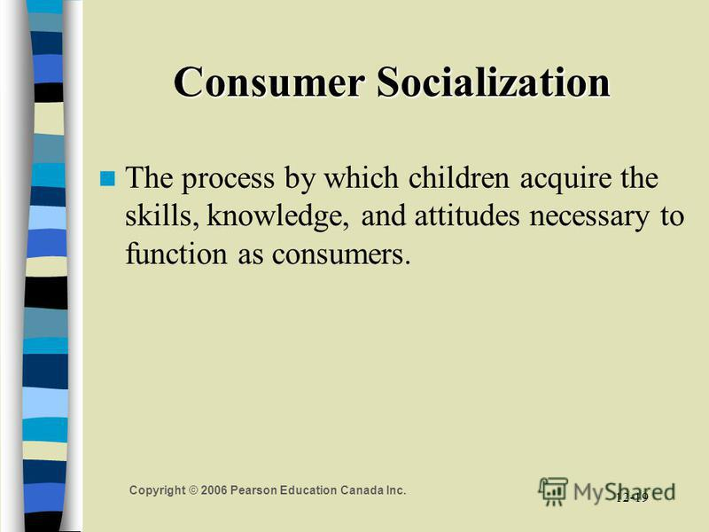Copyright © 2006 Pearson Education Canada Inc. 12-19 Consumer Socialization The process by which children acquire the skills, knowledge, and attitudes necessary to function as consumers.