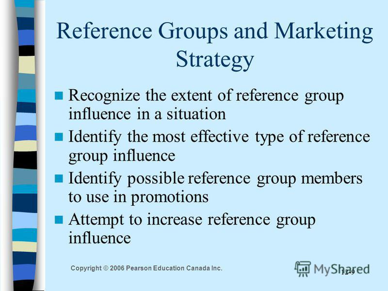 Copyright © 2006 Pearson Education Canada Inc. 12-9 Reference Groups and Marketing Strategy Recognize the extent of reference group influence in a situation Identify the most effective type of reference group influence Identify possible reference gro