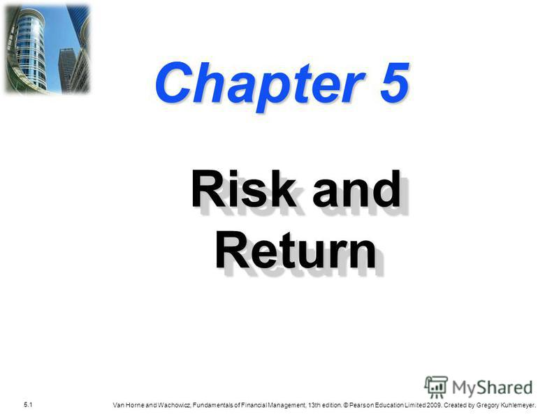 5.1 Van Horne and Wachowicz, Fundamentals of Financial Management, 13th edition. © Pearson Education Limited 2009. Created by Gregory Kuhlemeyer. Chapter 5 Risk and Return