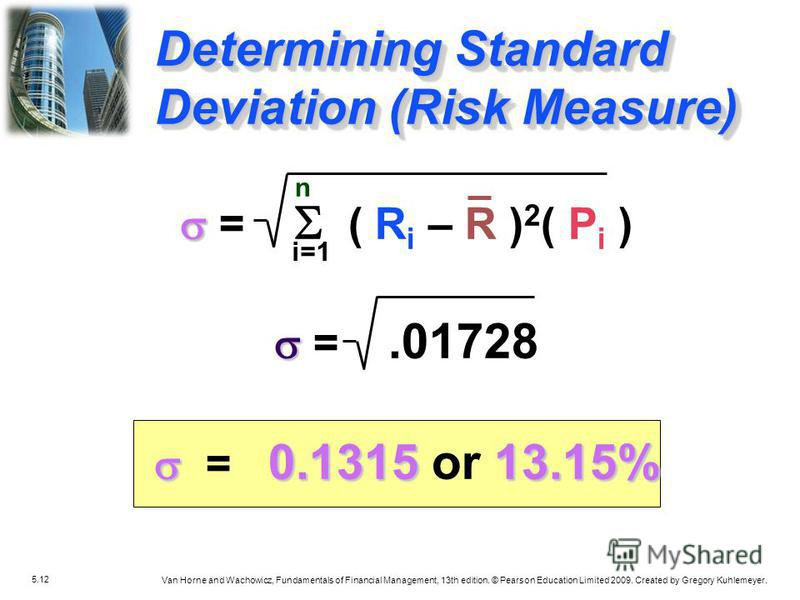5.12 Van Horne and Wachowicz, Fundamentals of Financial Management, 13th edition. © Pearson Education Limited 2009. Created by Gregory Kuhlemeyer. Determining Standard Deviation (Risk Measure) n i=1 = ( R i – R ) 2 ( P i ) =.01728 0.131513.15% = 0.13