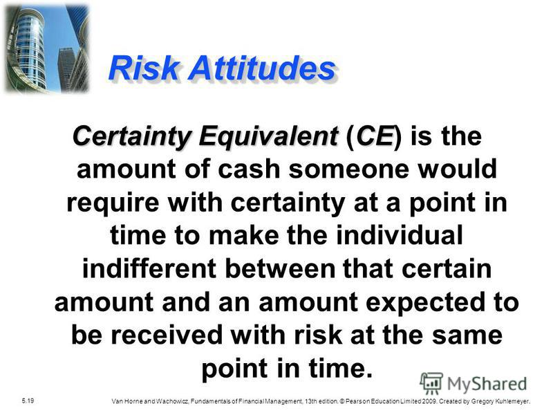5.19 Van Horne and Wachowicz, Fundamentals of Financial Management, 13th edition. © Pearson Education Limited 2009. Created by Gregory Kuhlemeyer. Certainty Equivalent CE Certainty Equivalent (CE) is the amount of cash someone would require with cert