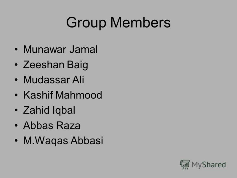 Group Members Munawar Jamal Zeeshan Baig Mudassar Ali Kashif Mahmood Zahid Iqbal Abbas Raza M.Waqas Abbasi