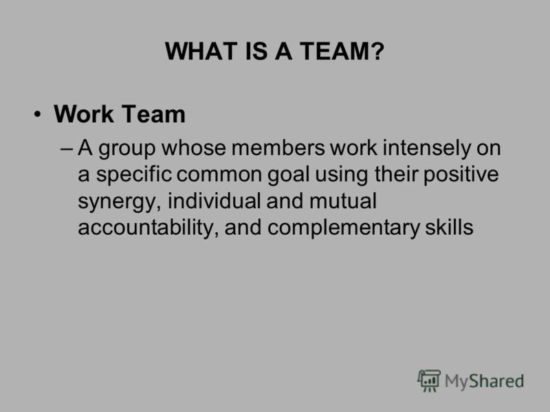 WHAT IS A TEAM? Work Team –A group whose members work intensely on a specific common goal using their positive synergy, individual and mutual accountability, and complementary skills