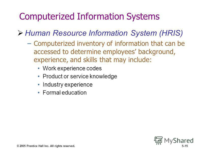 © 2005 Prentice Hall Inc. All rights reserved.5–15 Computerized Information Systems Human Resource Information System (HRIS) –Computerized inventory of information that can be accessed to determine employees background, experience, and skills that ma