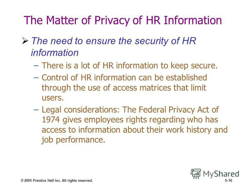 © 2005 Prentice Hall Inc. All rights reserved.5–16 The Matter of Privacy of HR Information The need to ensure the security of HR information –There is a lot of HR information to keep secure. –Control of HR information can be established through the u
