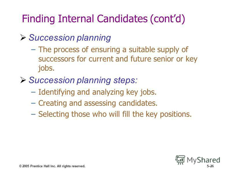 © 2005 Prentice Hall Inc. All rights reserved.5–26 Finding Internal Candidates (contd) Succession planning –The process of ensuring a suitable supply of successors for current and future senior or key jobs. Succession planning steps: –Identifying and