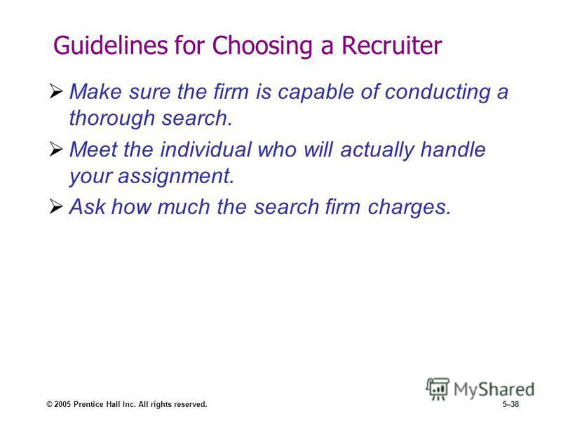 © 2005 Prentice Hall Inc. All rights reserved.5–38 Guidelines for Choosing a Recruiter Make sure the firm is capable of conducting a thorough search. Meet the individual who will actually handle your assignment. Ask how much the search firm charges.