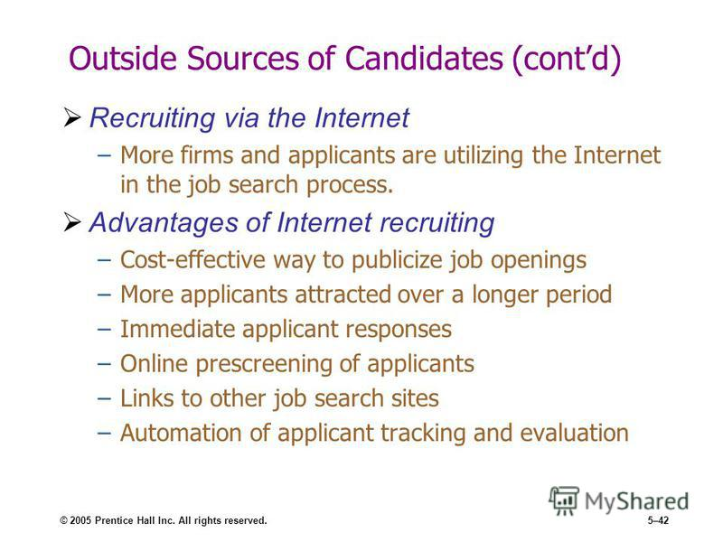 © 2005 Prentice Hall Inc. All rights reserved.5–42 Outside Sources of Candidates (contd) Recruiting via the Internet –More firms and applicants are utilizing the Internet in the job search process. Advantages of Internet recruiting –Cost-effective wa