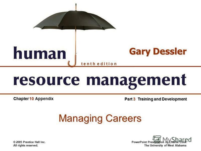 © 2005 Prentice Hall Inc. All rights reserved. PowerPoint Presentation by Charlie Cook The University of West Alabama t e n t h e d i t i o n Gary Dessler Chapter 10 Part 3 Training and Development Appendix Managing Careers