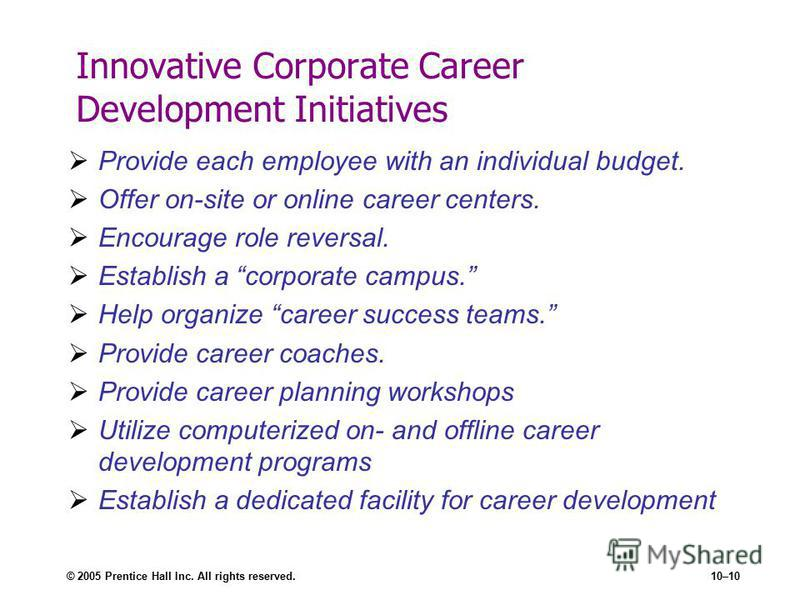 © 2005 Prentice Hall Inc. All rights reserved.10–10 Innovative Corporate Career Development Initiatives Provide each employee with an individual budget. Offer on-site or online career centers. Encourage role reversal. Establish a corporate campus. He
