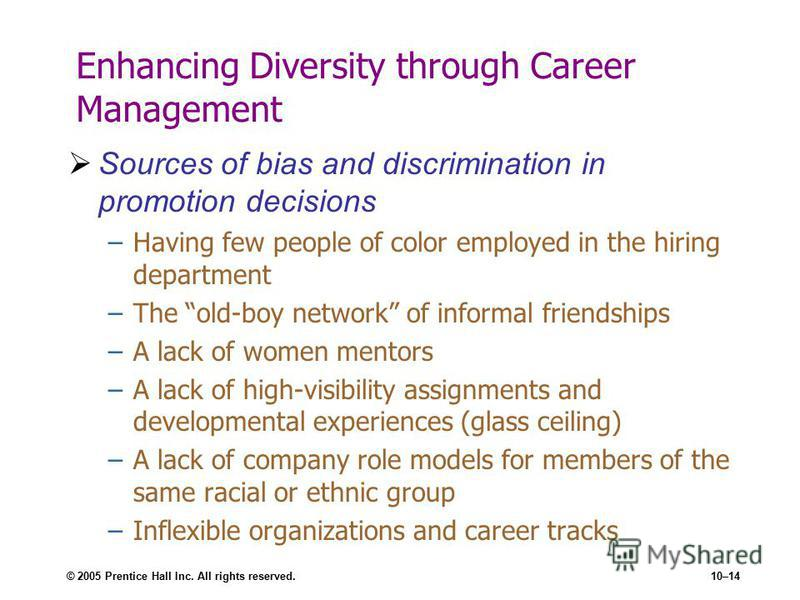 © 2005 Prentice Hall Inc. All rights reserved.10–14 Enhancing Diversity through Career Management Sources of bias and discrimination in promotion decisions –Having few people of color employed in the hiring department –The old-boy network of informal