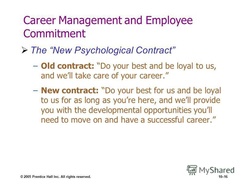 © 2005 Prentice Hall Inc. All rights reserved.10–16 Career Management and Employee Commitment The New Psychological Contract –Old contract: Do your best and be loyal to us, and well take care of your career. –New contract: Do your best for us and be