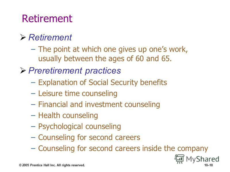 © 2005 Prentice Hall Inc. All rights reserved.10–18 Retirement –The point at which one gives up ones work, usually between the ages of 60 and 65. Preretirement practices –Explanation of Social Security benefits –Leisure time counseling –Financial and