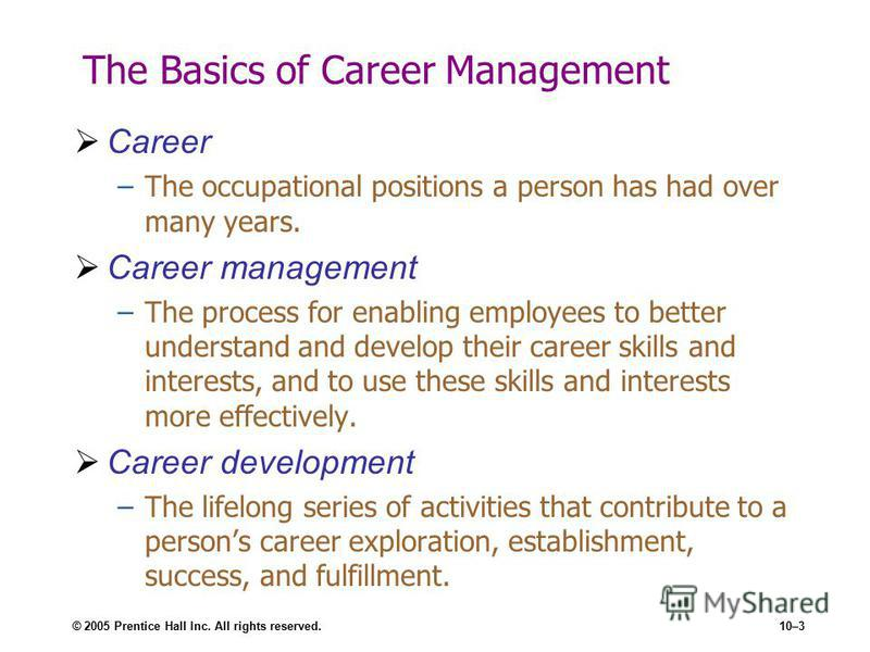 © 2005 Prentice Hall Inc. All rights reserved.10–3 The Basics of Career Management Career –The occupational positions a person has had over many years. Career management –The process for enabling employees to better understand and develop their caree