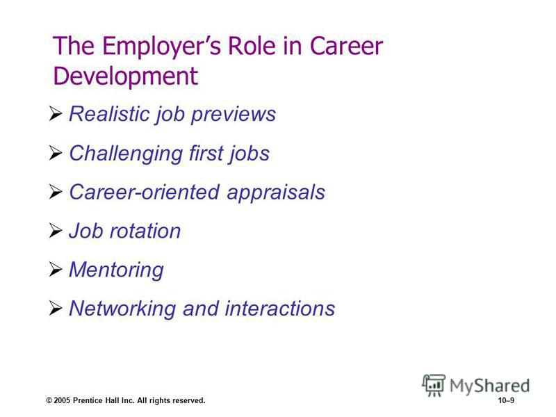© 2005 Prentice Hall Inc. All rights reserved.10–9 The Employers Role in Career Development Realistic job previews Challenging first jobs Career-oriented appraisals Job rotation Mentoring Networking and interactions